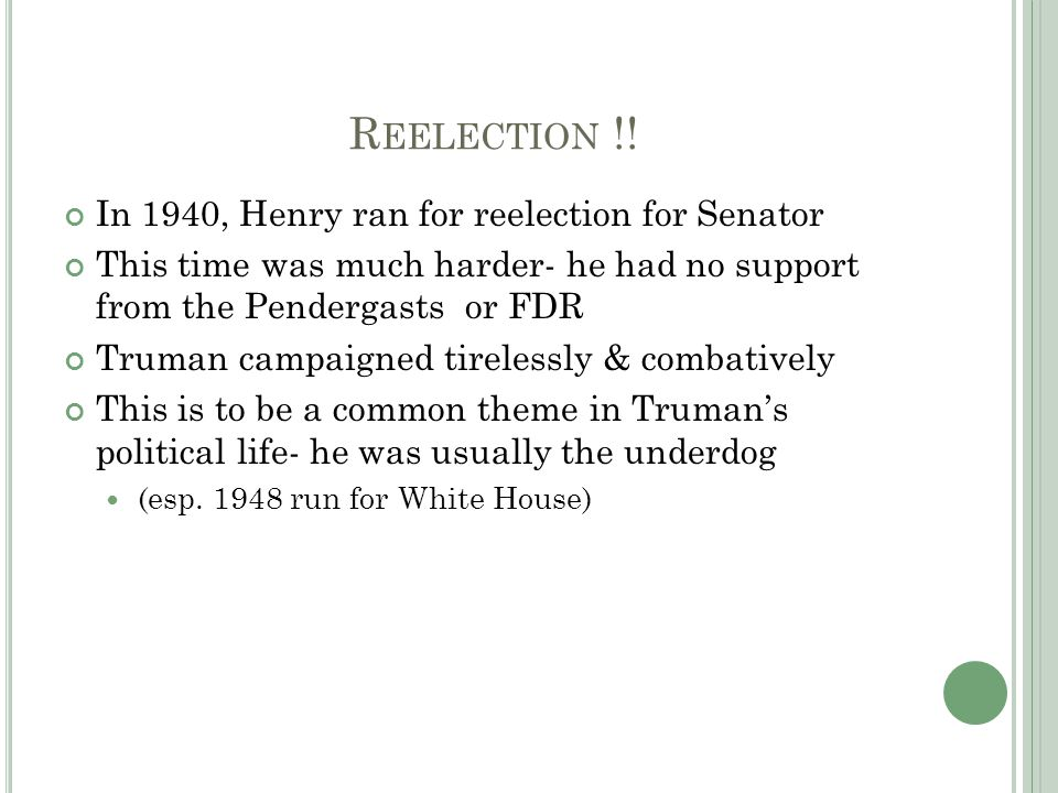 R EELECTION !! In 1940, Henry ran for reelection for Senator This time was much harder- he had no support from the Pendergasts or FDR Truman campaigne
