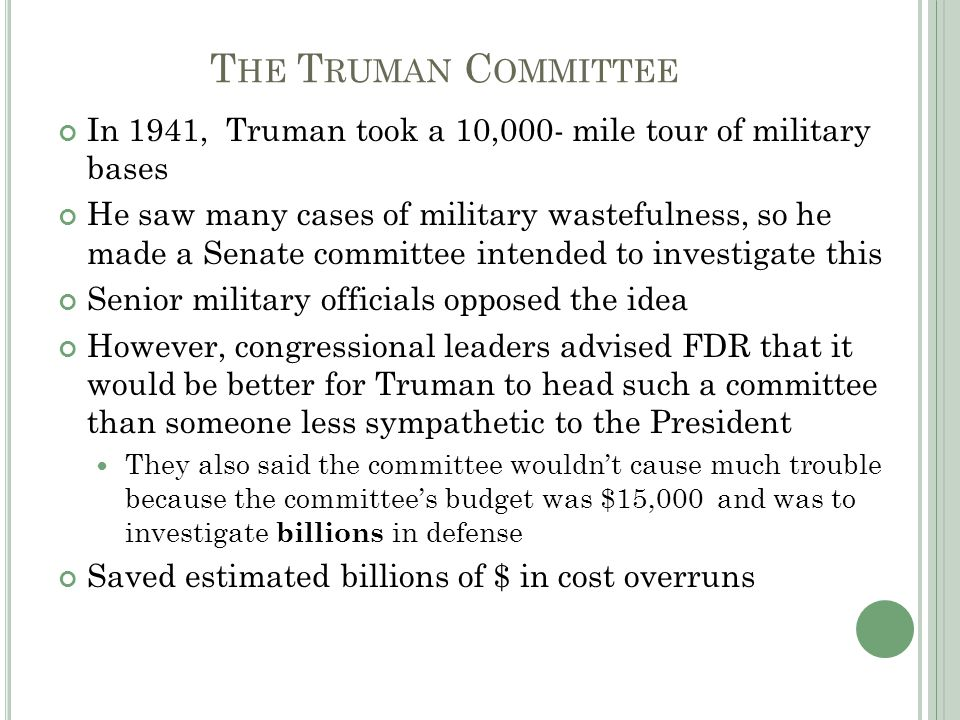 T HE T RUMAN C OMMITTEE In 1941, Truman took a 10,000- mile tour of military bases He saw many cases of military wastefulness, so he made a Senate committee intended to investigate this Senior military officials opposed the idea However, congressional leaders advised FDR that it would be better for Truman to head such a committee than someone less sympathetic to the President They also said the committee wouldn't cause much trouble because the committee's budget was $15,000 and was to investigate billions in defense Saved estimated billions of $ in cost overruns