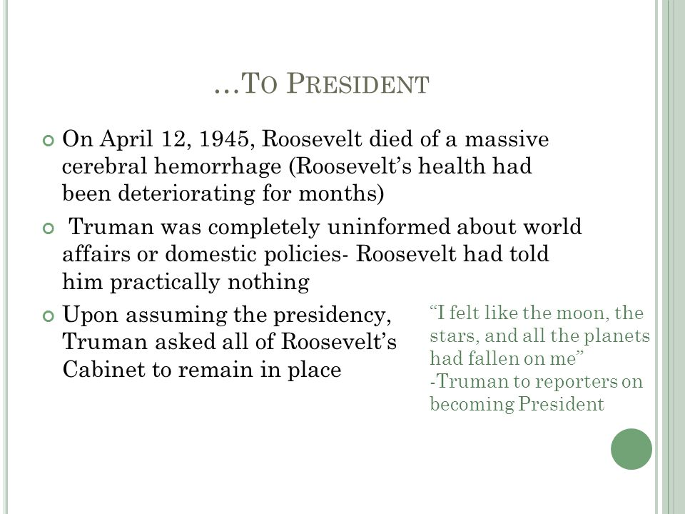 …T O P RESIDENT On April 12, 1945, Roosevelt died of a massive cerebral hemorrhage (Roosevelt's health had been deteriorating for months) Truman was completely uninformed about world affairs or domestic policies- Roosevelt had told him practically nothing Upon assuming the presidency, Truman asked all of Roosevelt's Cabinet to remain in place I felt like the moon, the stars, and all the planets had fallen on me -Truman to reporters on becoming President