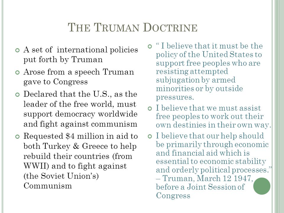 T HE T RUMAN D OCTRINE A set of international policies put forth by Truman Arose from a speech Truman gave to Congress Declared that the U.S., as the leader of the free world, must support democracy worldwide and fight against communism Requested $4 million in aid to both Turkey & Greece to help rebuild their countries (from WWII) and to fight against (the Soviet Union's) Communism I believe that it must be the policy of the United States to support free peoples who are resisting attempted subjugation by armed minorities or by outside pressures.