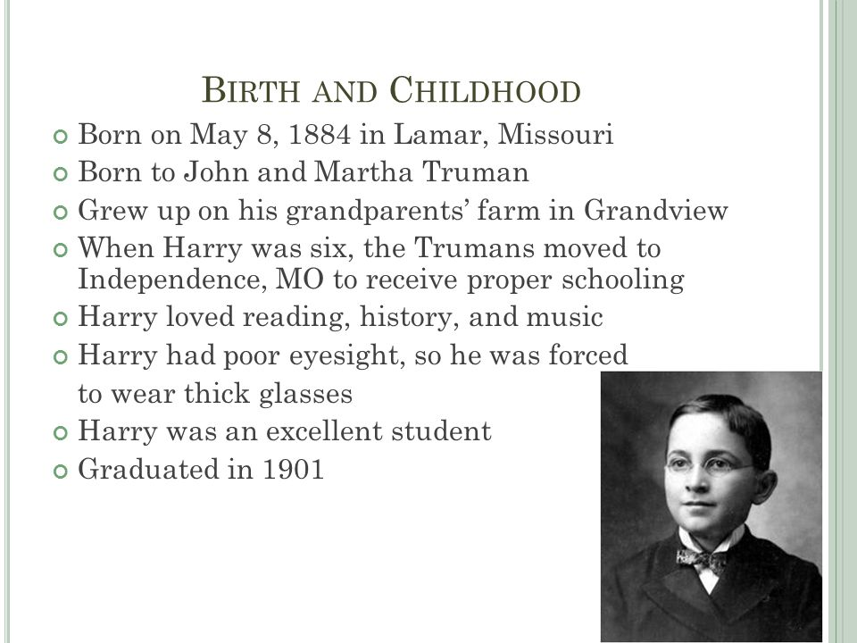 B IRTH AND C HILDHOOD Born on May 8, 1884 in Lamar, Missouri Born to John and Martha Truman Grew up on his grandparents' farm in Grandview When Harry was six, the Trumans moved to Independence, MO to receive proper schooling Harry loved reading, history, and music Harry had poor eyesight, so he was forced to wear thick glasses Harry was an excellent student Graduated in 1901
