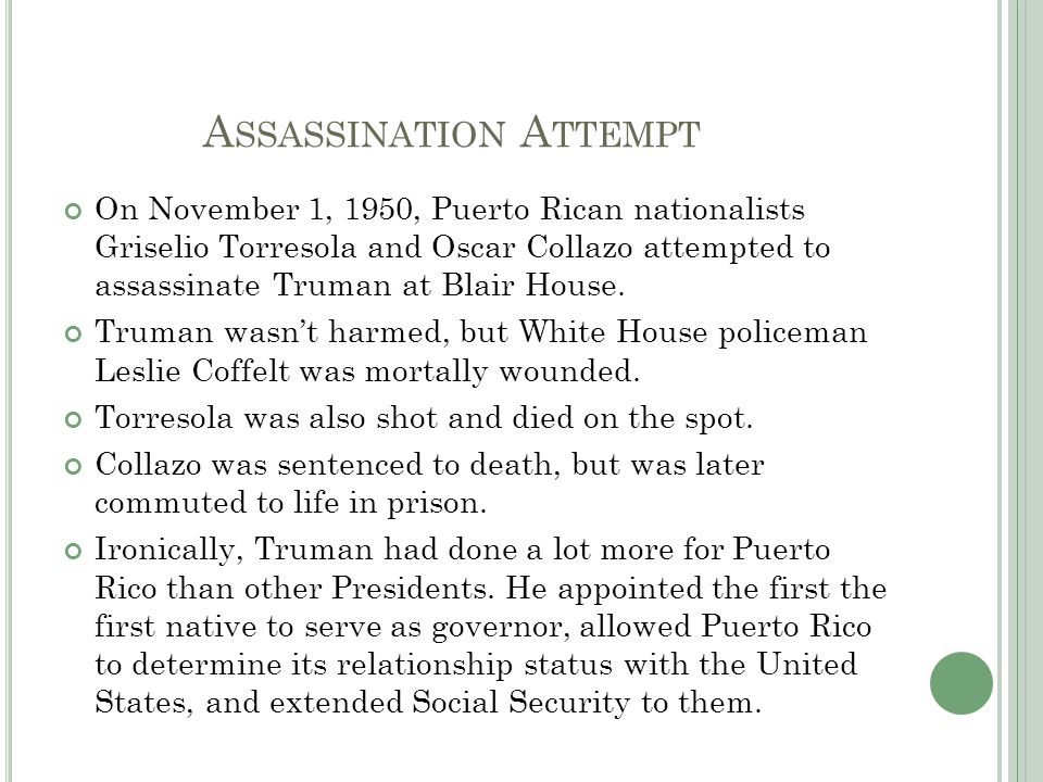 A SSASSINATION A TTEMPT On November 1, 1950, Puerto Rican nationalists Griselio Torresola and Oscar Collazo attempted to assassinate Truman at Blair House.