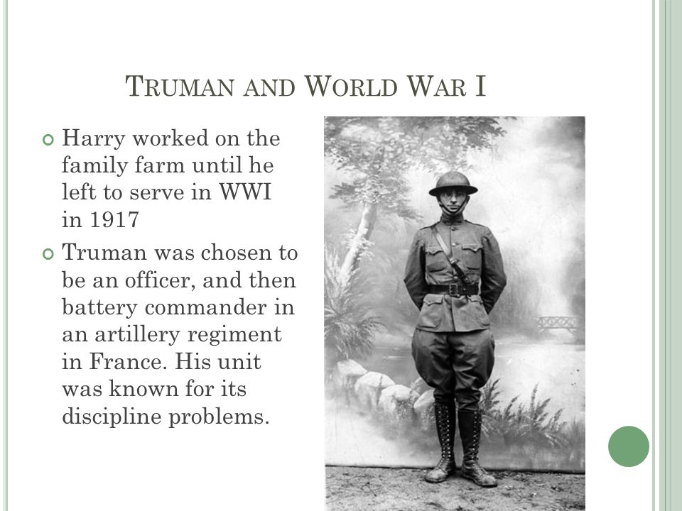 T RUMAN AND W ORLD W AR I Harry worked on the family farm until he left to serve in WWI in 1917 Truman was chosen to be an officer, and then battery commander in an artillery regiment in France.