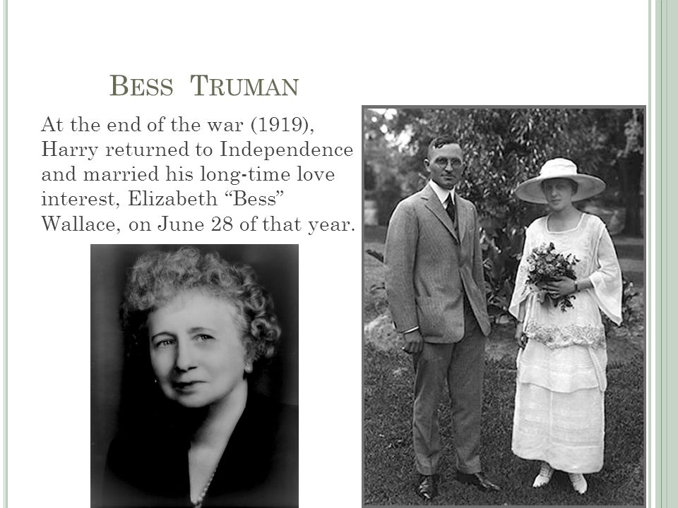 B ESS T RUMAN At the end of the war (1919), Harry returned to Independence and married his long-time love interest, Elizabeth Bess Wallace, on June 28 of that year.