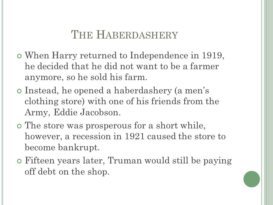 T HE H ABERDASHERY When Harry returned to Independence in 1919, he decided that he did not want to be a farmer anymore, so he sold his farm. Instead,
