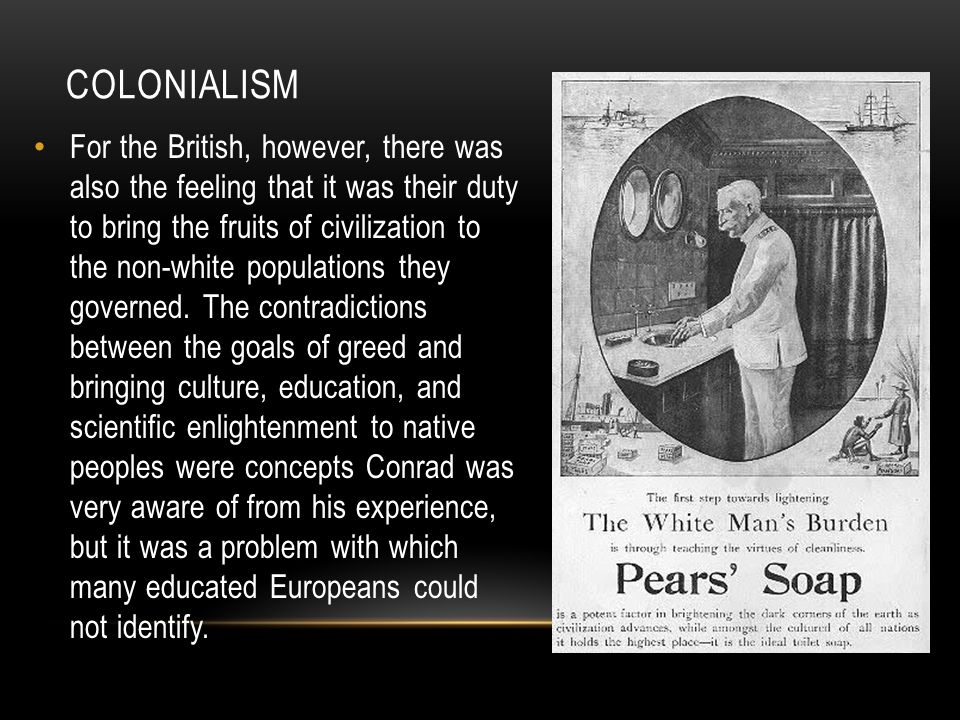 COLONIALISM For the British, however, there was also the feeling that it was their duty to bring the fruits of civilization to the non-white populations they governed.