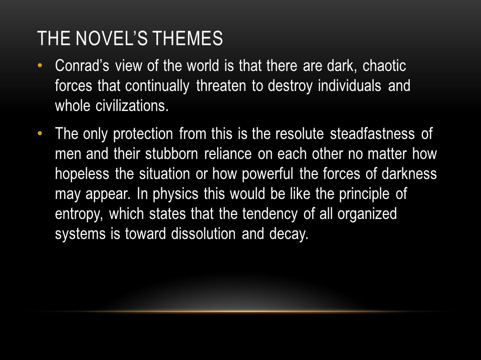 THE NOVEL'S THEMES Conrad's view of the world is that there are dark, chaotic forces that continually threaten to destroy individuals and whole civilizations.