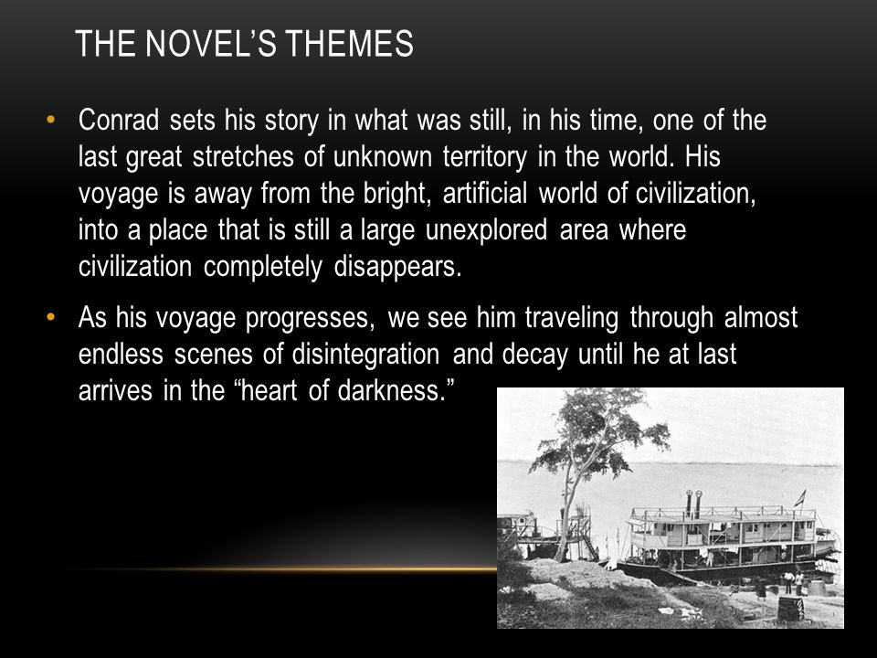 THE NOVEL'S THEMES Conrad sets his story in what was still, in his time, one of the last great stretches of unknown territory in the world.