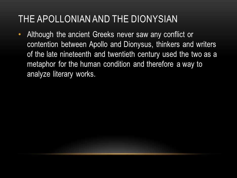 THE APOLLONIAN AND THE DIONYSIAN Although the ancient Greeks never saw any conflict or contention between Apollo and Dionysus, thinkers and writers of the late nineteenth and twentieth century used the two as a metaphor for the human condition and therefore a way to analyze literary works.