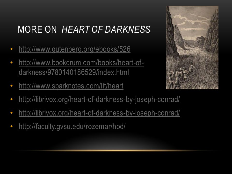http://www.gutenberg.org/ebooks/526 http://www.bookdrum.com/books/heart-of- darkness/9780140186529/index.html http://www.bookdrum.com/books/heart-of- darkness/9780140186529/index.html http://www.sparknotes.com/lit/heart http://librivox.org/heart-of-darkness-by-joseph-conrad/ http://faculty.gvsu.edu/rozemar/hod/ MORE ON HEART OF DARKNESS