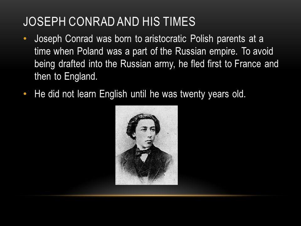 JOSEPH CONRAD AND HIS TIMES Joseph Conrad was born to aristocratic Polish parents at a time when Poland was a part of the Russian empire.
