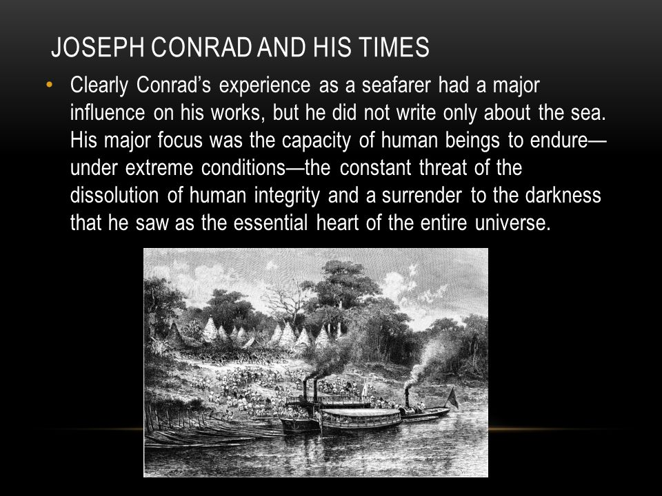 JOSEPH CONRAD AND HIS TIMES Clearly Conrad's experience as a seafarer had a major influence on his works, but he did not write only about the sea.