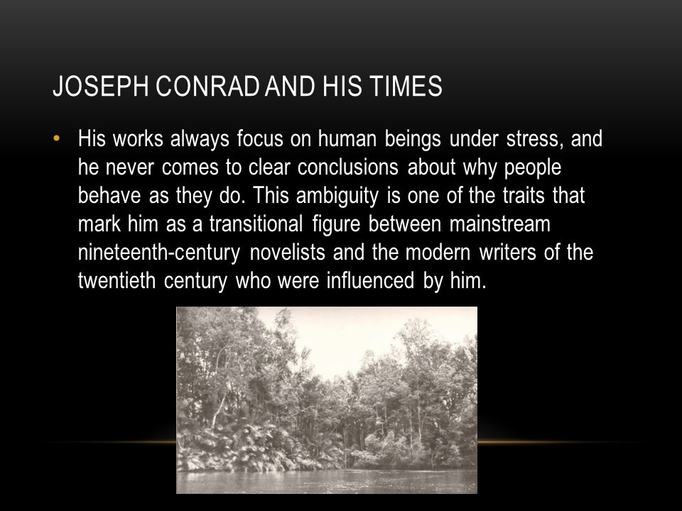 JOSEPH CONRAD AND HIS TIMES His works always focus on human beings under stress, and he never comes to clear conclusions about why people behave as they do.