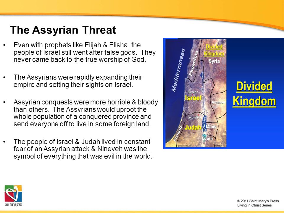 The Assyrian Threat Even with prophets like Elijah & Elisha, the people of Israel still went after false gods. They never came back to the true worshi