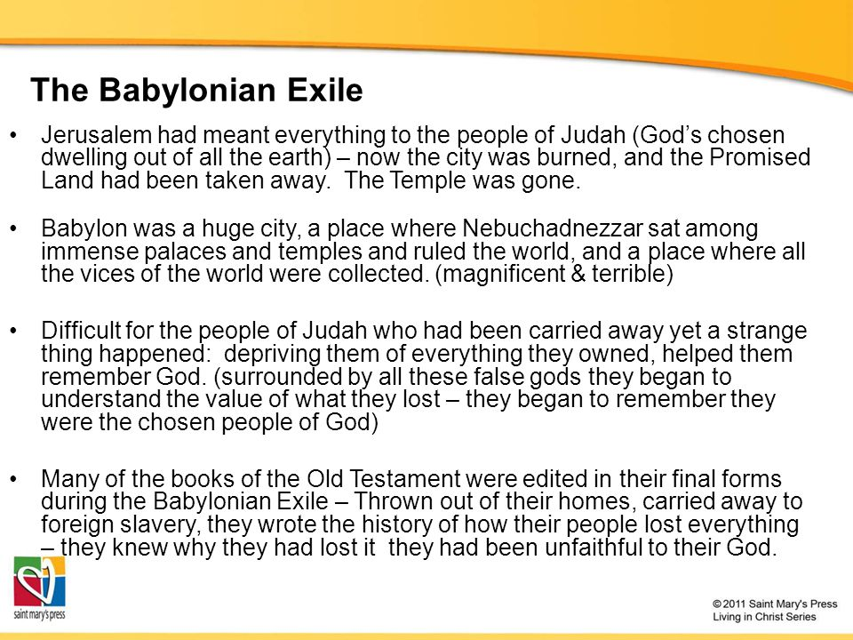 The Babylonian Exile Jerusalem had meant everything to the people of Judah (God's chosen dwelling out of all the earth) – now the city was burned, and