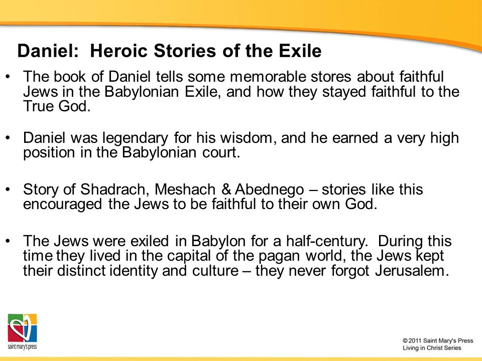 Daniel: Heroic Stories of the Exile The book of Daniel tells some memorable stores about faithful Jews in the Babylonian Exile, and how they stayed fa