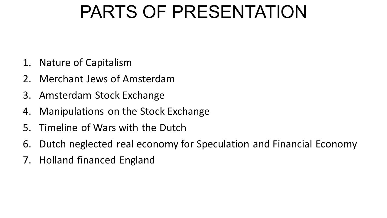 PARTS OF PRESENTATION 1.Nature of Capitalism 2.Merchant Jews of Amsterdam 3.Amsterdam Stock Exchange 4.Manipulations on the Stock Exchange 5.Timeline