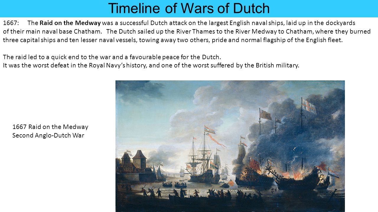 Timeline of Wars of Dutch 1667: The Raid on the Medway was a successful Dutch attack on the largest English naval ships, laid up in the dockyards of t