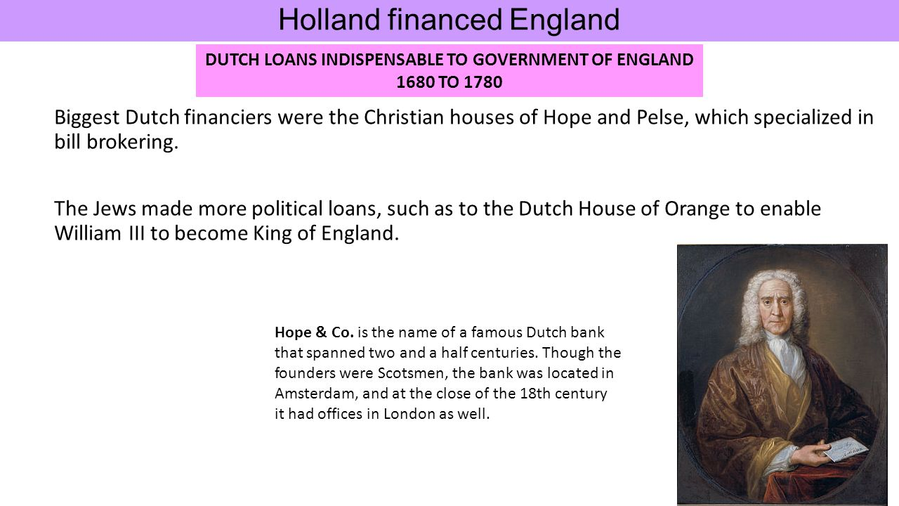 Biggest Dutch financiers were the Christian houses of Hope and Pelse, which specialized in bill brokering. The Jews made more political loans, such as