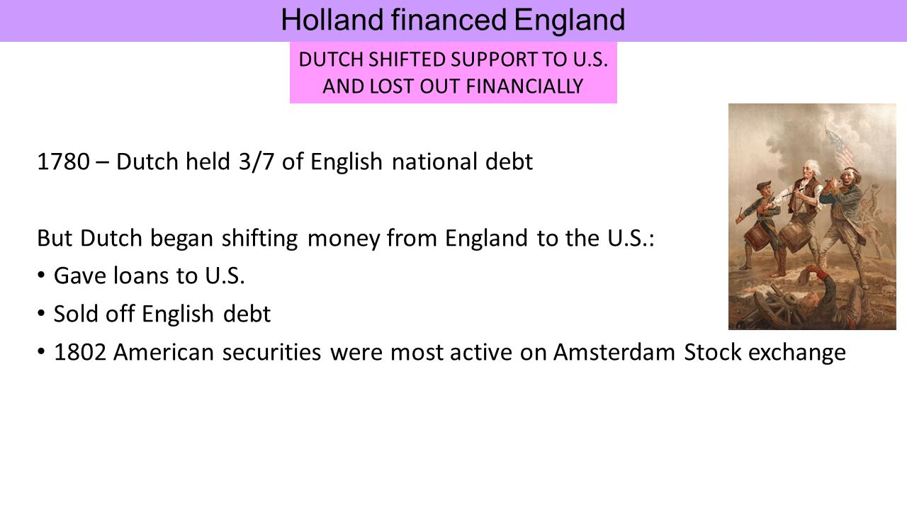 1780 – Dutch held 3/7 of English national debt But Dutch began shifting money from England to the U.S.: Gave loans to U.S. Sold off English debt 1802