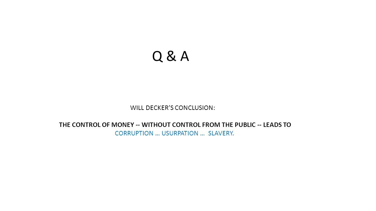 Q & A WILL DECKER'S CONCLUSION: THE CONTROL OF MONEY -- WITHOUT CONTROL FROM THE PUBLIC -- LEADS TO CORRUPTION … USURPATION … SLAVERY.