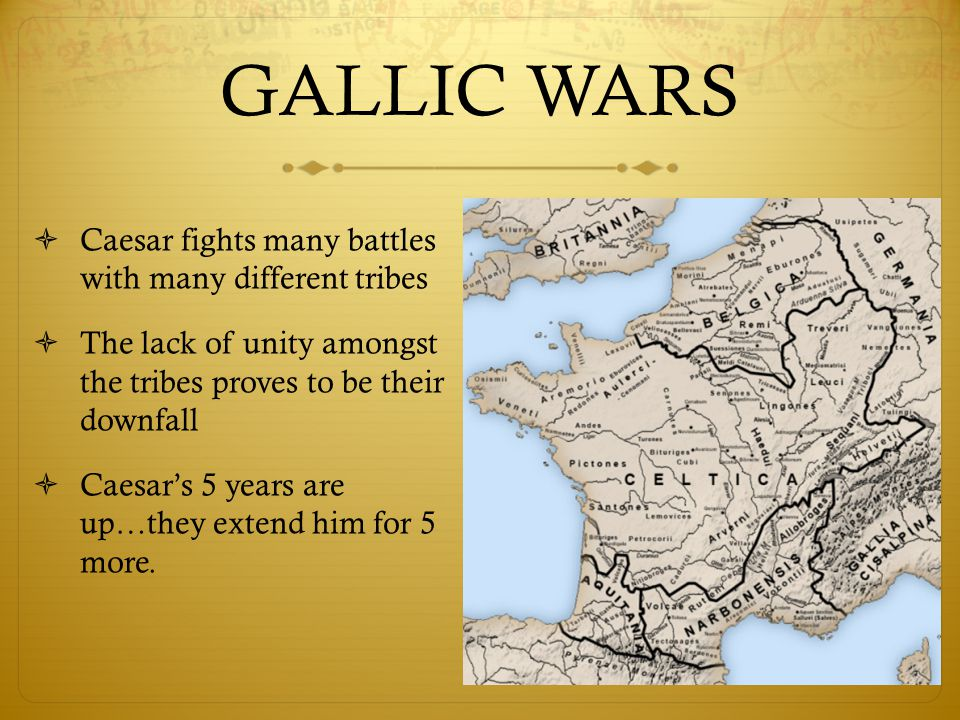 GALLIC WARS  Caesar fights many battles with many different tribes  The lack of unity amongst the tribes proves to be their downfall  Caesar's 5 years are up…they extend him for 5 more.