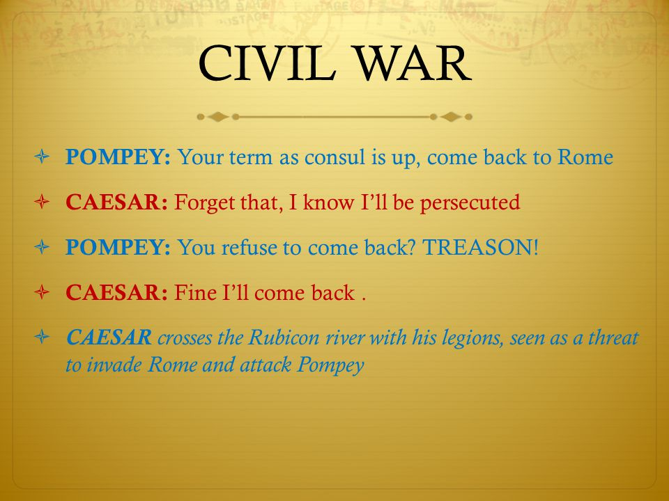 CIVIL WAR  POMPEY: Your term as consul is up, come back to Rome  CAESAR: Forget that, I know I'll be persecuted  POMPEY: You refuse to come back.
