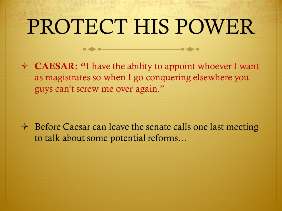 PROTECT HIS POWER  CAESAR: I have the ability to appoint whoever I want as magistrates so when I go conquering elsewhere you guys can't screw me over again.  Before Caesar can leave the senate calls one last meeting to talk about some potential reforms…