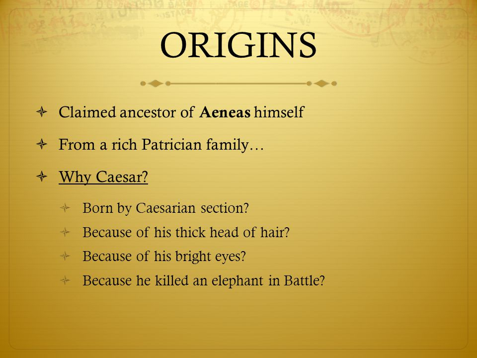 ORIGINS  Claimed ancestor of Aeneas himself  From a rich Patrician family…  Why Caesar.