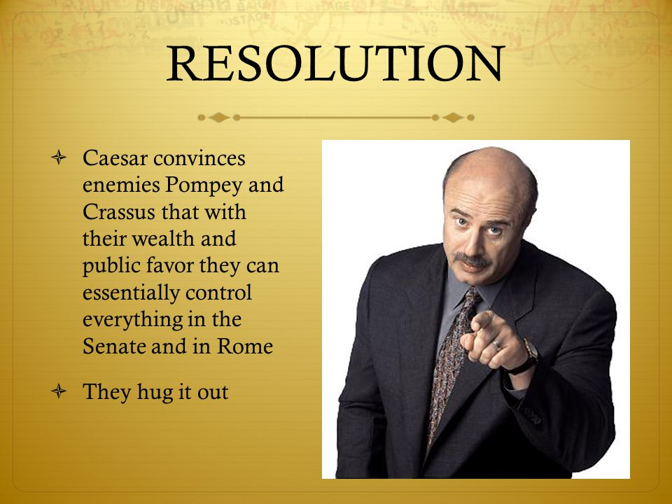 RESOLUTION  Caesar convinces enemies Pompey and Crassus that with their wealth and public favor they can essentially control everything in the Senate and in Rome  They hug it out