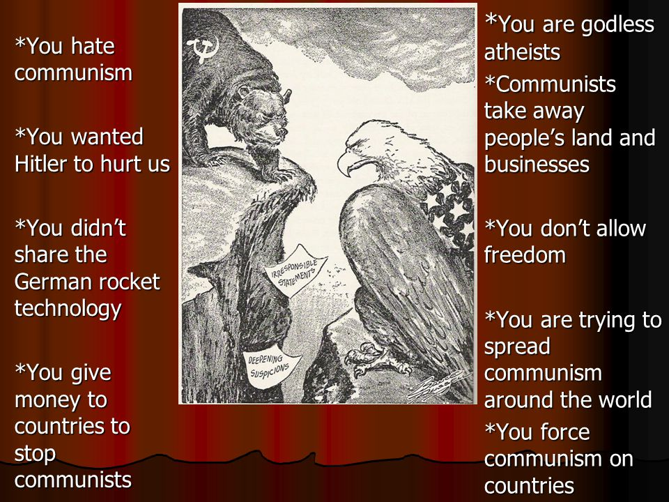 *You hate communism *You wanted Hitler to hurt us *You didn't share the German rocket technology *You give money to countries to stop communists * You are godless atheists *Communists take away people's land and businesses *You don't allow freedom *You are trying to spread communism around the world *You force communism on countries