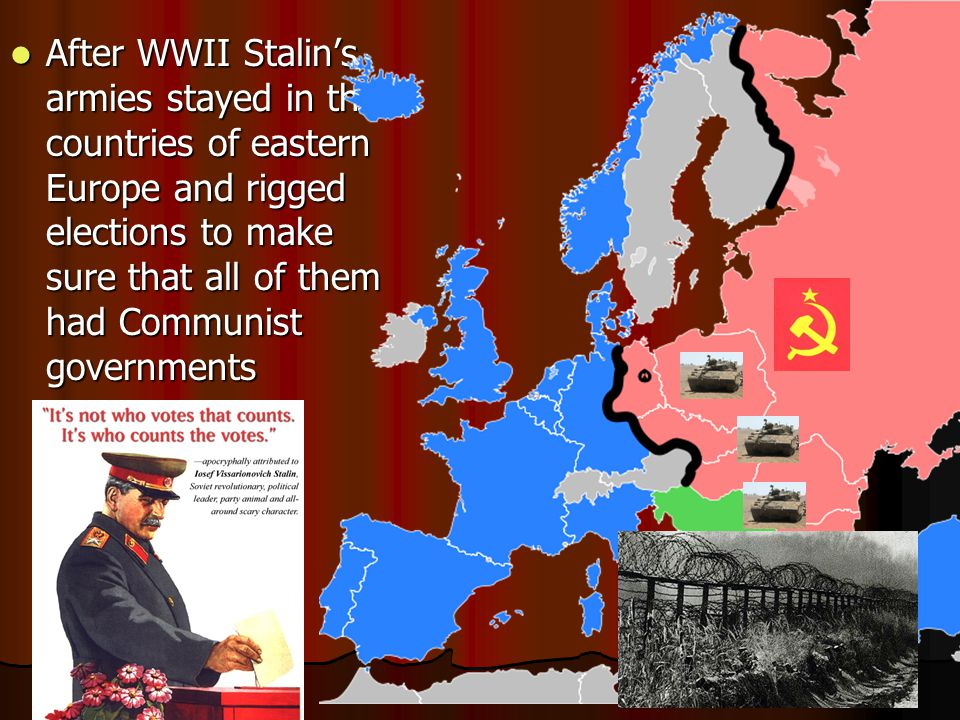 After WWII Stalin's armies stayed in the countries of eastern Europe and rigged elections to make sure that all of them had Communist governments After WWII Stalin's armies stayed in the countries of eastern Europe and rigged elections to make sure that all of them had Communist governments