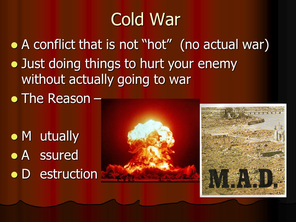 Cold War A conflict that is not hot (no actual war) A conflict that is not hot (no actual war) Just doing things to hurt your enemy without actually going to war Just doing things to hurt your enemy without actually going to war The Reason – The Reason – Mutually Mutually Assured Assured Destruction Destruction