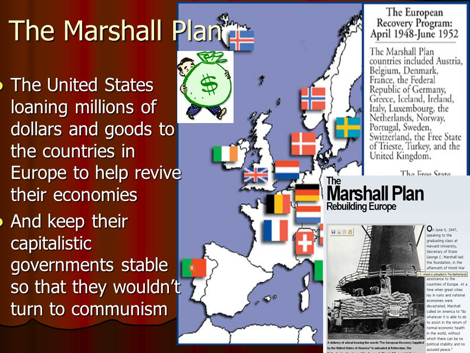 The Marshall Plan The United States loaning millions of dollars and goods to the countries in Europe to help revive their economies The United States loaning millions of dollars and goods to the countries in Europe to help revive their economies And keep their capitalistic governments stable so that they wouldn't turn to communism And keep their capitalistic governments stable so that they wouldn't turn to communism