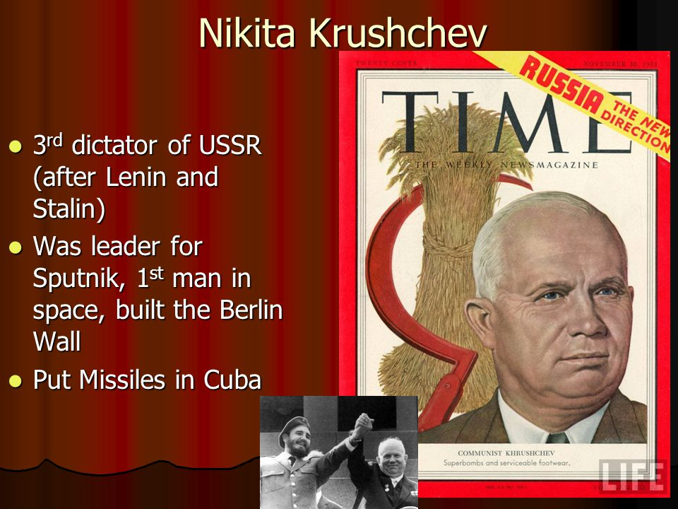 Nikita Krushchev 3 rd dictator of USSR (after Lenin and Stalin) 3 rd dictator of USSR (after Lenin and Stalin) Was leader for Sputnik, 1 st man in space, built the Berlin Wall Was leader for Sputnik, 1 st man in space, built the Berlin Wall Put Missiles in Cuba Put Missiles in Cuba