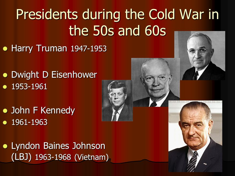 Presidents during the Cold War in the 50s and 60s Harry Truman 1947-1953 Harry Truman 1947-1953 Dwight D Eisenhower Dwight D Eisenhower 1953-1961 1953-1961 John F Kennedy John F Kennedy 1961-1963 1961-1963 Lyndon Baines Johnson (LBJ) 1963-1968 (Vietnam) Lyndon Baines Johnson (LBJ) 1963-1968 (Vietnam)