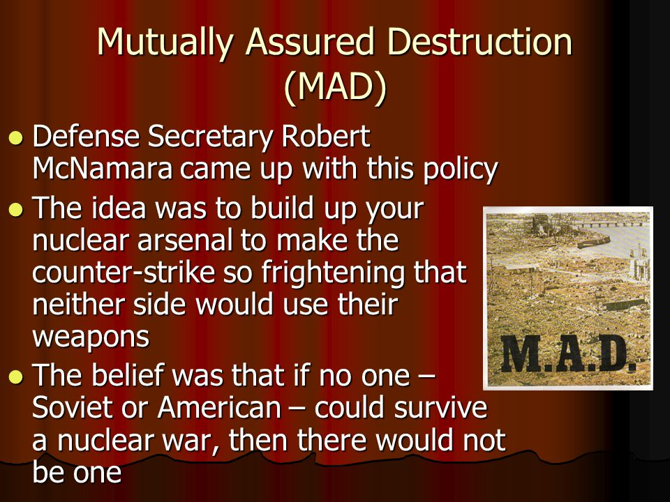 Mutually Assured Destruction (MAD) Defense Secretary Robert McNamara came up with this policy Defense Secretary Robert McNamara came up with this policy The idea was to build up your nuclear arsenal to make the counter-strike so frightening that neither side would use their weapons The idea was to build up your nuclear arsenal to make the counter-strike so frightening that neither side would use their weapons The belief was that if no one – Soviet or American – could survive a nuclear war, then there would not be one The belief was that if no one – Soviet or American – could survive a nuclear war, then there would not be one