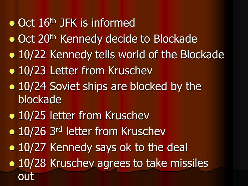 Oct 16 th JFK is informed Oct 16 th JFK is informed Oct 20 th Kennedy decide to Blockade Oct 20 th Kennedy decide to Blockade 10/22 Kennedy tells world of the Blockade 10/22 Kennedy tells world of the Blockade 10/23 Letter from Kruschev 10/23 Letter from Kruschev 10/24 Soviet ships are blocked by the blockade 10/24 Soviet ships are blocked by the blockade 10/25 letter from Kruschev 10/25 letter from Kruschev 10/26 3 rd letter from Kruschev 10/26 3 rd letter from Kruschev 10/27 Kennedy says ok to the deal 10/27 Kennedy says ok to the deal 10/28 Kruschev agrees to take missiles out 10/28 Kruschev agrees to take missiles out