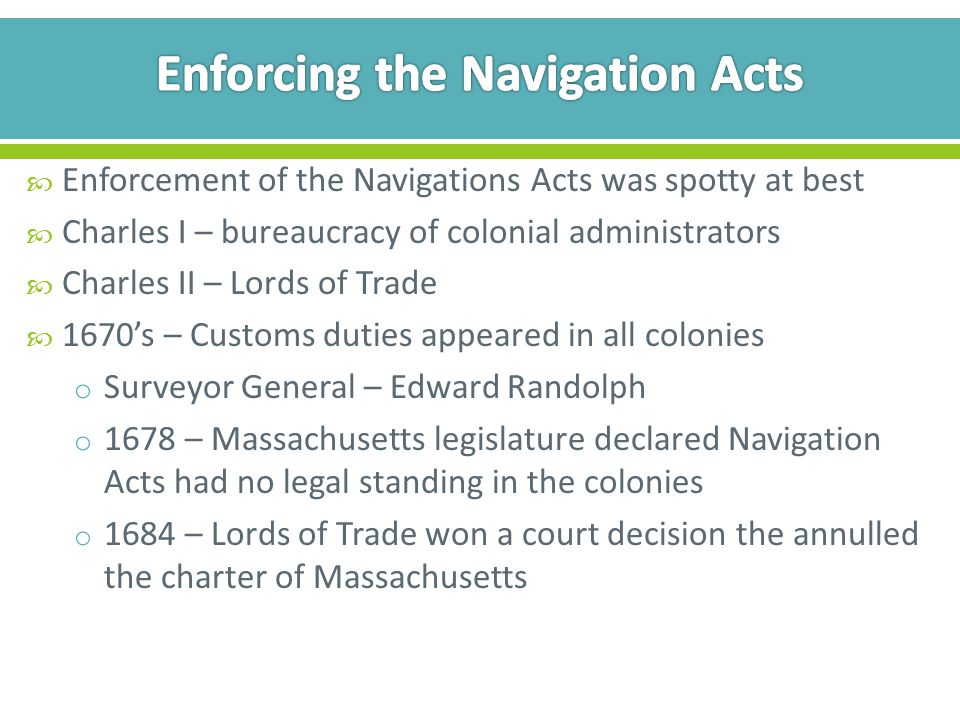  Enforcement of the Navigations Acts was spotty at best  Charles I – bureaucracy of colonial administrators  Charles II – Lords of Trade  1670's – Customs duties appeared in all colonies o Surveyor General – Edward Randolph o 1678 – Massachusetts legislature declared Navigation Acts had no legal standing in the colonies o 1684 – Lords of Trade won a court decision the annulled the charter of Massachusetts