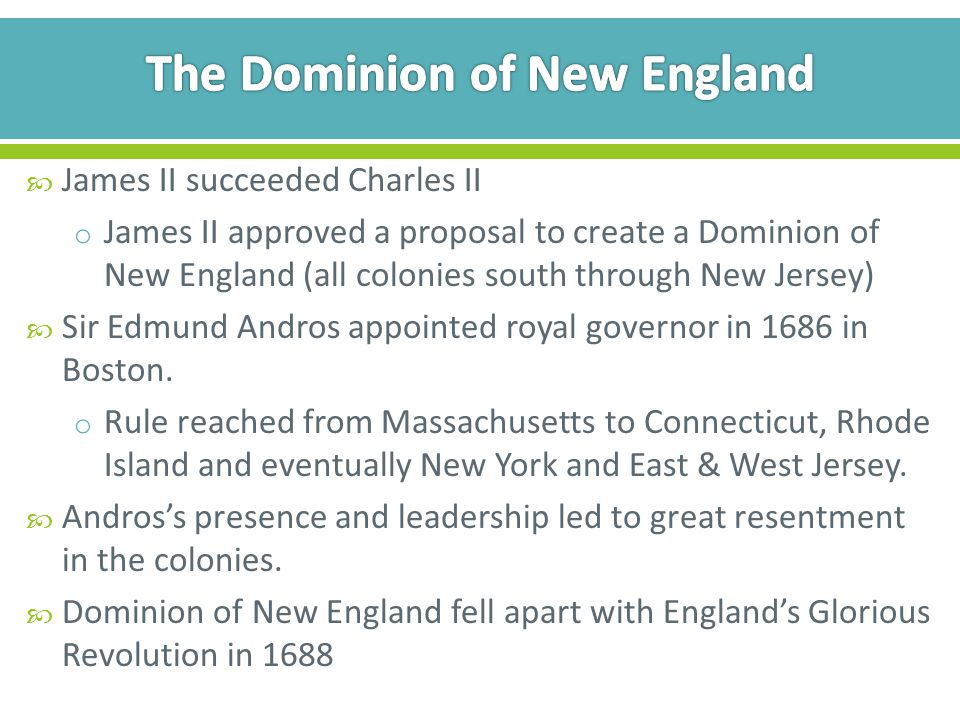  James II succeeded Charles II o James II approved a proposal to create a Dominion of New England (all colonies south through New Jersey)  Sir Edmund Andros appointed royal governor in 1686 in Boston.