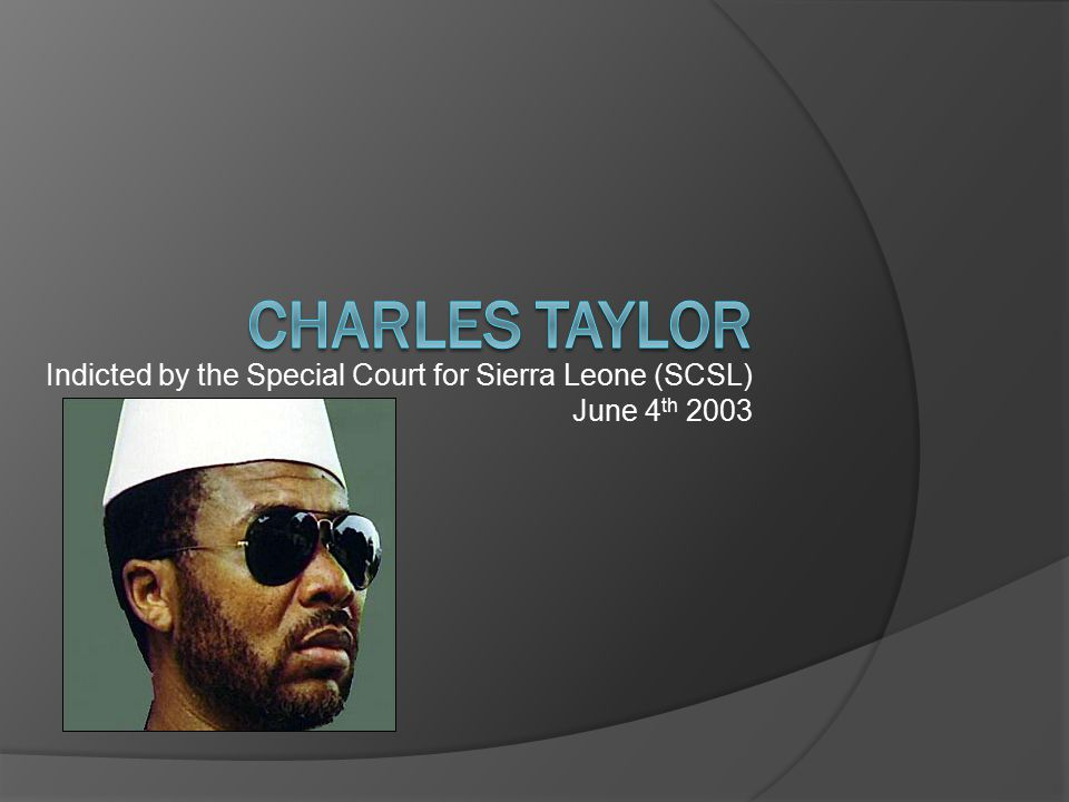 Indicted by the Special Court for Sierra Leone (SCSL) June 4 th 2003