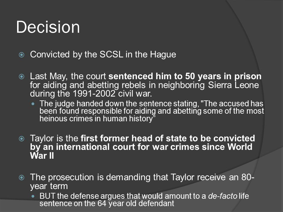 Decision  Convicted by the SCSL in the Hague  Last May, the court sentenced him to 50 years in prison for aiding and abetting rebels in neighboring Sierra Leone during the 1991-2002 civil war.