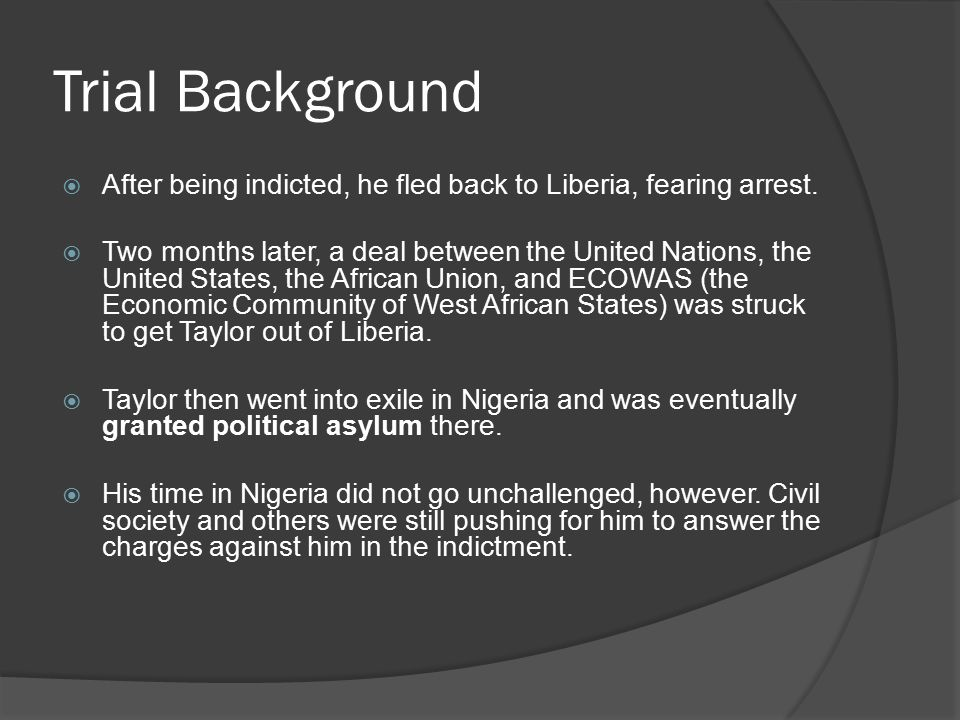 Trial Background  Eventually, the new Liberian president, former World Bank official Ellen Johnson-Sirleaf, asked for Taylor to be returned to Liberia.