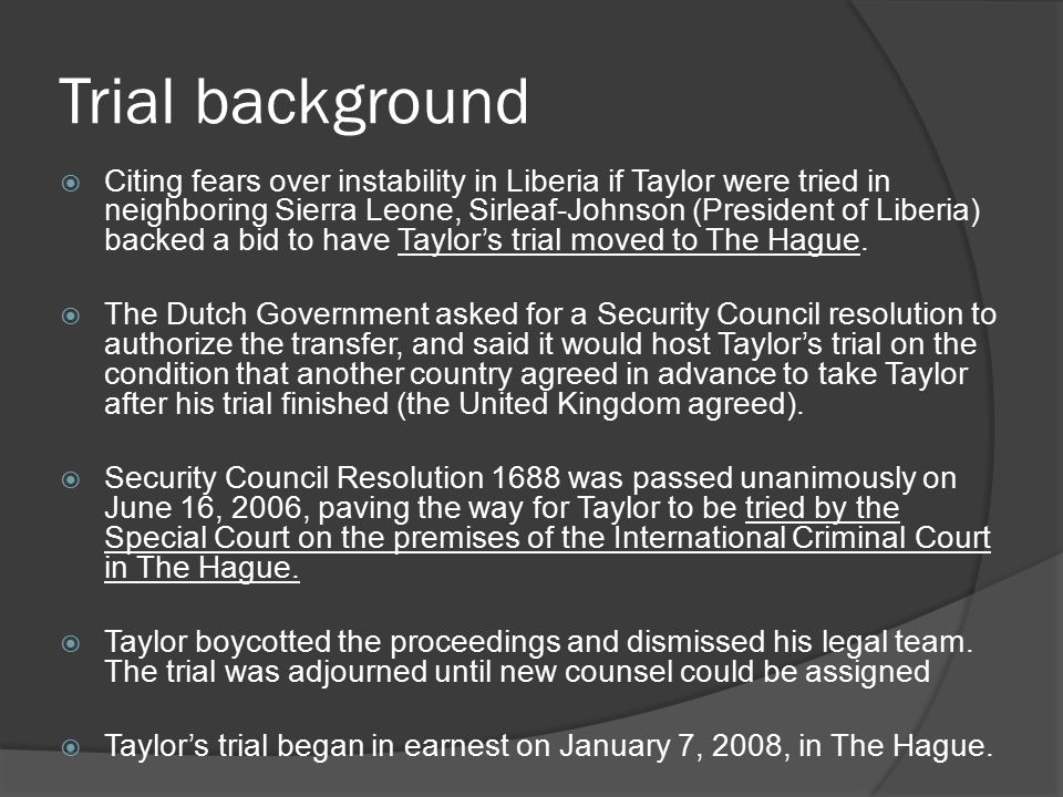 Trial background  Citing fears over instability in Liberia if Taylor were tried in neighboring Sierra Leone, Sirleaf-Johnson (President of Liberia) backed a bid to have Taylor's trial moved to The Hague.
