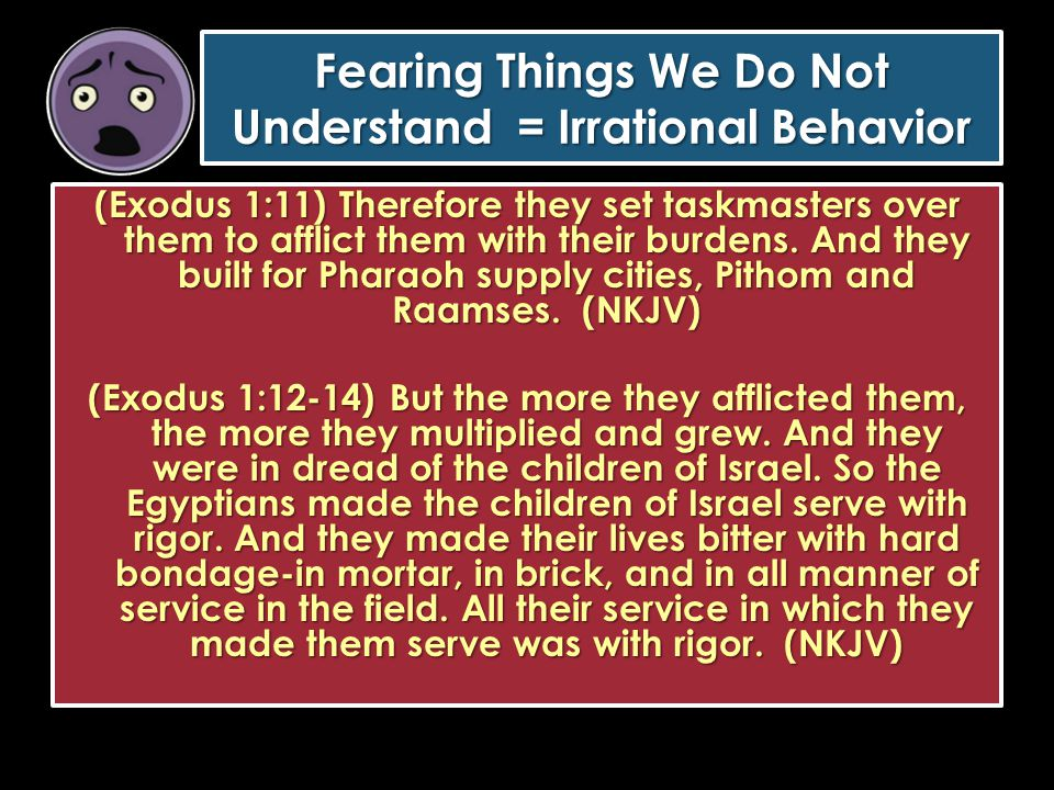 Fearing Things We Do Not Understand = Irrational Behavior (Exodus 1:11) Therefore they set taskmasters over them to afflict them with their burdens. A
