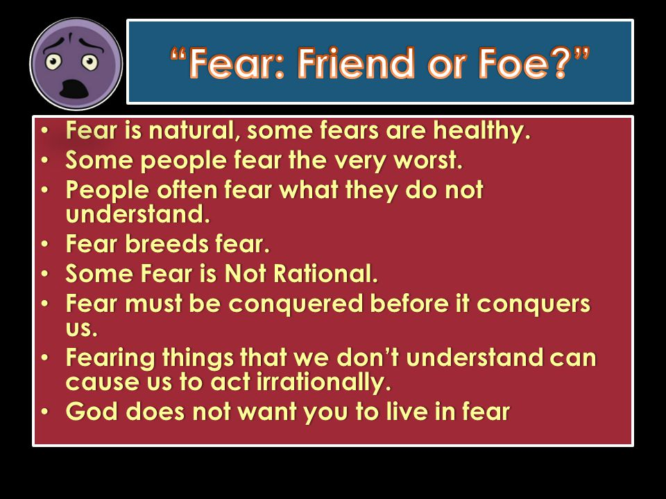 Fear is natural, some fears are healthy. Fear is natural, some fears are healthy. Some people fear the very worst. Some people fear the very worst. Pe