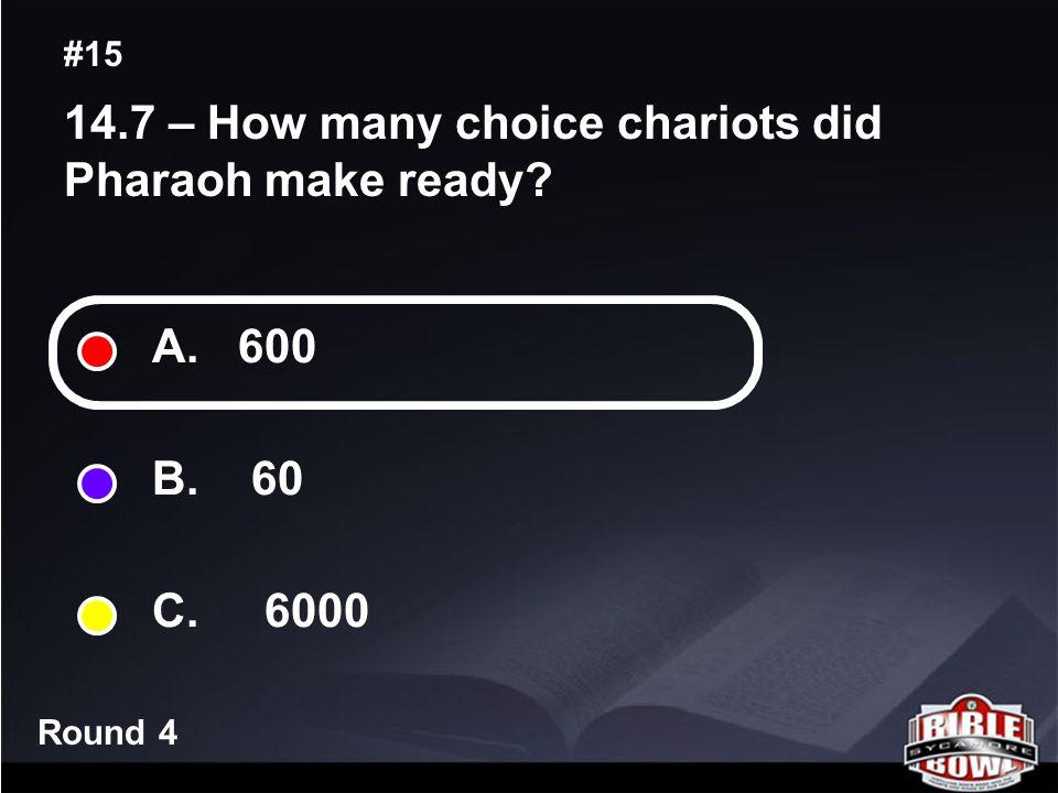 Round 4 14.7 – How many choice chariots did Pharaoh make ready? #15 A. 600 B. 60 C. 6000