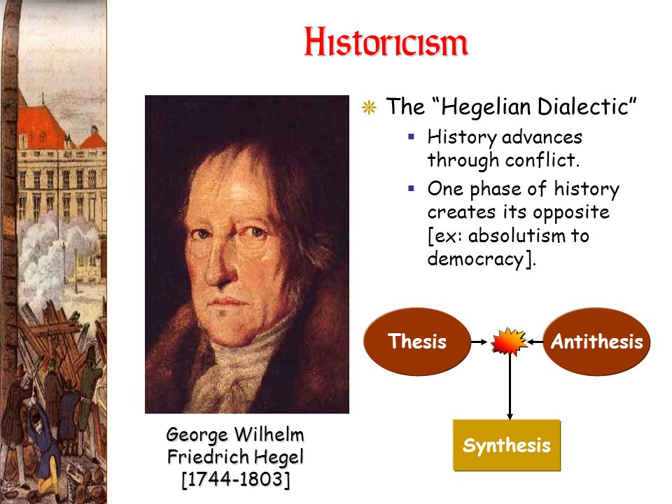 "Historicism GThe ""Hegelian Dialectic""  History advances through conflict.  One phase of history creates its opposite [ex: absolutism to democracy]."