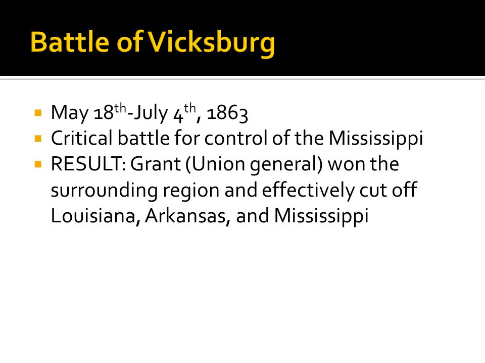  May 18 th -July 4 th, 1863  Critical battle for control of the Mississippi  RESULT: Grant (Union general) won the surrounding region and effectively cut off Louisiana, Arkansas, and Mississippi