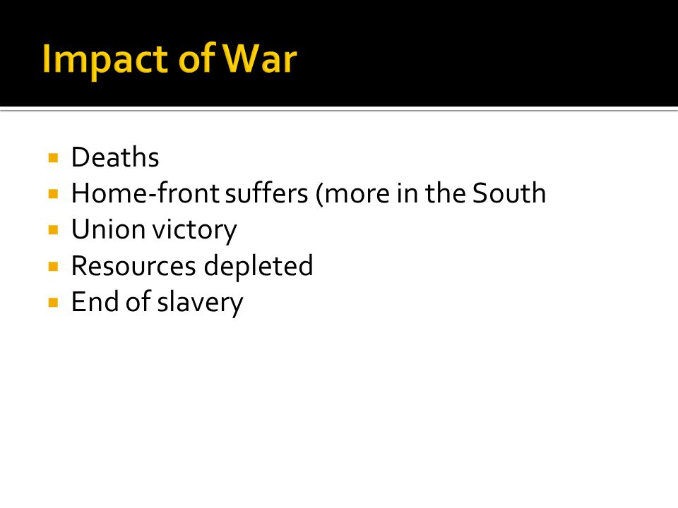  Deaths  Home-front suffers (more in the South  Union victory  Resources depleted  End of slavery